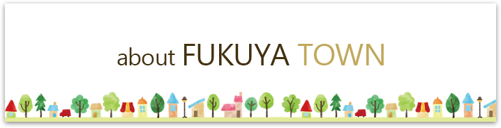 about FUKUYA TOWN